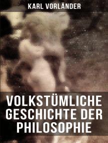 Volkstümliche Geschichte der Philosophie: Die Philosophie des Altertums + Die Philosophie des Mittelalters + Die Philosophie der Neuzeit