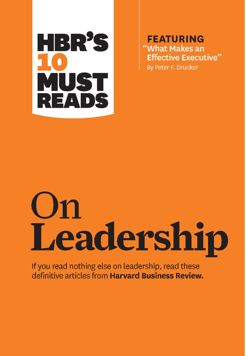 "HBR's 10 Must Reads on Leadership (with featured article ""What Makes an Effective  Executive,"" by Peter F. Drucker) by Harvard Business Review, ..."