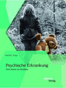Psychische Erkrankung: Vom Stress zur Resilienz: Ein systemische Perspektive auf Belastungen und Bewältigungsversuche von Kindern und Partnern psychisch kranker Menschen