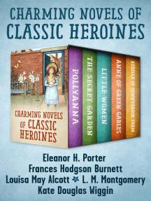 Charming Novels of Classic Heroines: Pollyanna, The Secret Garden, Little Women, Anne of Green Gables, and Rebecca of Sunnybrook Farm