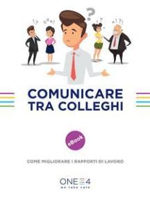 Comunicare tra colleghi: Come migliorare i rapporti di lavoro