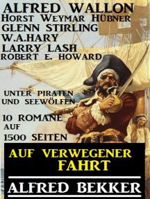 Auf verwegener Fahrt: Unter Piraten und Seewölfen: 10 Romane auf 1500 Seiten: Alfred Bekker präsentiert, #30