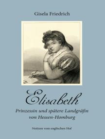 Elisabeth - Prinzessin und spätere Landgräfin von Hessen-Homburg: Notizen vom englischen Hof