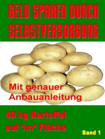 Geld Sparen durch Selbstversorgung Band 1: 40 kg Kartoffel auf 1m²