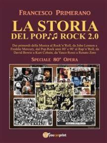 LA STORIA DEL POP ROCK 2.0: Dai primordi della Musica al Rock'n'Roll, da John Lennon a Freddie Mercury, dal Pop.Rock anni 80' e 90' al Rap'n'Roll, da David Bowie a Kurt Cobain, da Vasco Rossi a Renato Zero