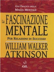 La Fascinazione Mentale: Uso pratico della magia mentale per relazioni di successo