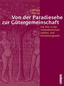 Von der Paradiesehe zur Gütergemeinschaft: Die Ehe in der mittelalterlichen Lebens- und Vorstellungswelt