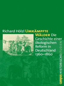 Umkämpfte Wälder: Die Geschichte einer ökologischen Reform in Deutschland 1760-1860