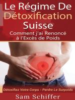 Le Régime De Détoxification Suisse : Comment j'ai Renoncé à l'Excès de Poids: Détoxifiez Votre Corps - Perdre Le Surpoids