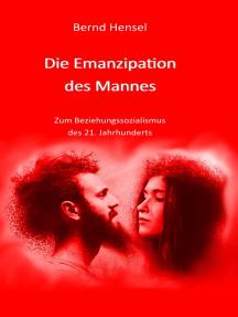 Die Emanzipation des Mannes: Zum Beziehungssozialismus des 21. Jahrhunderts