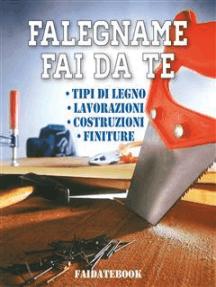 Falegname fai da te: Tipi di legno - Lavorazioni - Costruzioni - Finiture