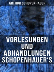 Vorlesungen und Abhandlungen Schopenhauer's: Einleitung in die Philosophie nebst Abhandlungen zur Dialektik, Aesthetik und über die deutsche Sprachverhunzung