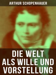 Die Welt als Wille und Vorstellung: Schopenhauers Hauptwerk über die Erkenntnistheorie, die Metaphysik, die Ästhetik und die Ethik