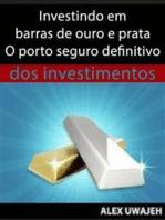 Investindo Em Barras De Ouro E Prata - O Porto Seguro Definitivo Dos Investimentos