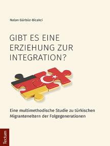 Gibt es eine Erziehung zur Integration?: Eine multimethodische Studie zu türkischen Migranteneltern der Folgegenerationen