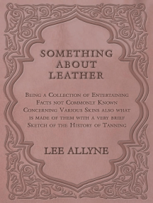 Something about Leather - Being a Collection of Entertaining Facts not Commonly Known Concerning Various Skins also what is made of them with a very brief Sketch of the History of Tanning