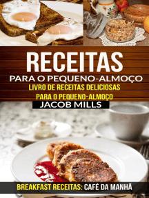 Receitas para o pequeno-almoço: Livro de Receitas deliciosas para o pequeno-almoço (Breakfast Receitas: Café da Manhã)