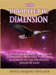The Prophetic Dimension: A Divine Revelation Of How To Accurately Prophesy, Function And Operate In The Prophetic Realm Of God