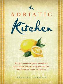 The Adriatic Kitchen: Recipes inspired by the abundance of seasonal ingredients flourishing on the Croatian island of Korčula