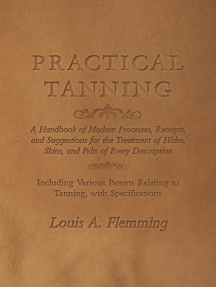 Practical Tanning: A Handbook of Modern Processes, Receipts, and Suggestions for the Treatment of Hides, Skins, and Pelts of Every Description - Including Various Patents Relating to Tanning, with Specifications