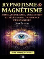 Hypnotisme et Magnétisme, Somnambulisme, Suggestion et Télépathie, Influence personnelle: Cours Pratique complet