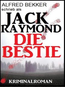Jack Raymond - Die Bestie: Kriminalroman: Alfred Bekker Thriller Edition, #1