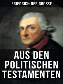 Friedrich der Große: Aus den Politischen Testamenten: Finanzwirtschaft, Wirtschaftspolitik, Regierungssystem, Äußere Politik, Testament und viel mehr...
