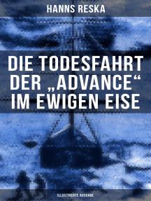 """Die Todesfahrt der """"Advance"""" im ewigen Eise (Illustrierte Ausgabe): E. K. Kane's berühmte Grinnell-Nordpolexpedition (RMS Titanic Vorgänger)"""