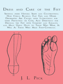Dress and Care of the Feet; Showing their Natural Shape and Construction; How Corns, Bunions, Flat Feet, and Other Deformities Are Caused: With Instructions for their Prevention or Cure. Also Directions for Dressing the Feet with Comfort and Elegance, and Many Useful Hints to Those Who Wear, As Well As Those Who Make Foot-Coverings.