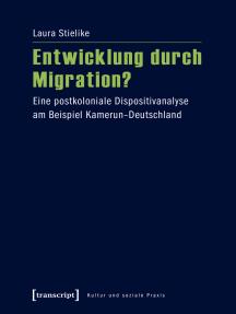Entwicklung durch Migration?: Eine postkoloniale Dispositivanalyse am Beispiel Kamerun-Deutschland