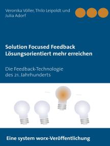 Solution Focused Feedback Lösungsorientiert mehr erreichen: Die Feedback-Technologie des 21. Jahrhunderts