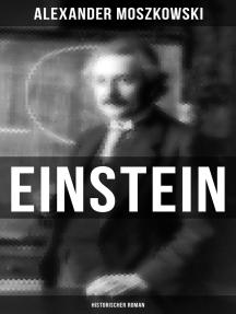 Einstein: Historischer Roman: Einblicke in seine Gedankenwelt - Biografie eines Jahrhundertgenies