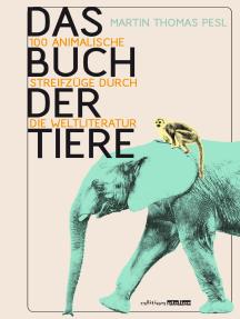 Das Buch der Tiere: 100 animalische Streifzüge durch die Weltliteratur