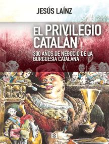 El privilegio catalán: 300 años de negocio de la burguesía catalana