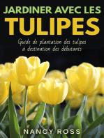 Jardiner avec les tulipes: Guide de plantation des tulipes à destination des débutants