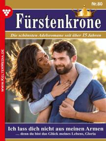 Fürstenkrone 80 – Adelsroman: Ich lass dich nicht aus meinen Armen
