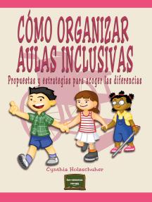 Cómo organizar aulas inclusivas: Propuestas y estrategias para acoger las diferencias