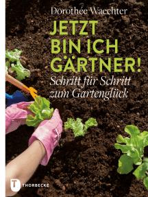 Jetzt bin ich Gärtner!: Schritt für Schritt zum Gartenglück
