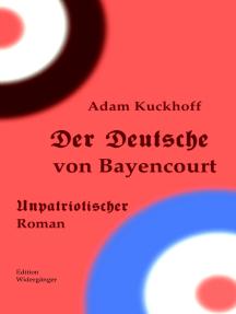 Der Deutsche von Bayencourt: Unpatriotischer Roman