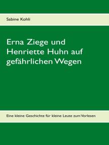 Erna Ziege und Henriette Huhn auf gefährlichem Wege: Eine kleine Geschichte für kleine Leute zum Vorlesen