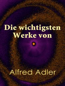 """Die wichtigsten Werke von Alfred Adler: Der Sinn des Lebens, Menschenkenntnis, Praxis und Theorie der Individualpsychologie, Über den nervösen Charakter, Adlers ausgewählte Arbeiten aus """"Heilen und Bilden"""""""