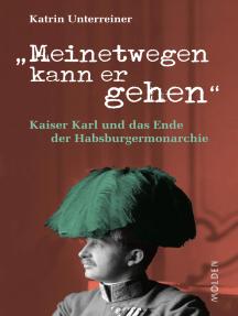 Meinetwegen kann er gehen: Kaiser Karl und das Ende der Habsburgermonarchie