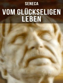 Vom glückseligen Leben: De Vita Beata - Klassiker der Philosophie