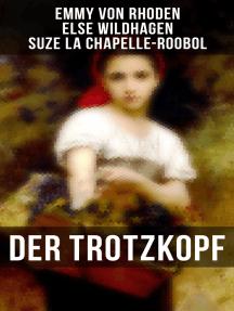Der Trotzkopf: Der Trotzkopf, Trotzkopfs Brautzeit, Aus Trotzkopfs Ehe & Trotzkopf als Großmutter - Die beliebten Romane der Kinder- und Jugendliteratur