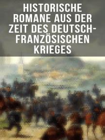 Historische Romane aus der Zeit des deutsch-französischen Krieges: Der Zusammenbruch; Um Szepter und Kronen; Der Todesgruß der Legionen; Die Liebe des Ulanen