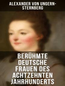 Berühmte deutsche Frauen des achtzehnten Jahrhunderts: Historische Biografien: Gräfin Aurora von Königsmarck, Fürstin Amalie von Gallitzin, Caroline Neuber