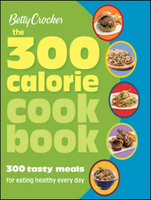 Betty Crocker The 300 Calorie Cookbook: 300 tasty meals for eating healthy every day