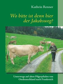 Wo bitte ist denn hier der Jakobsweg?: Unterwegs auf alten Pilgerpfaden von Ostdeutschland nach Frankreich