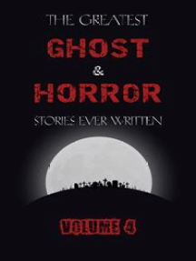 The Greatest Ghost and Horror Stories Ever Written: volume 4 (30 short stories)