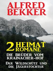 2 Alfred Bekker Heimat-Romane: Die Brüder vom Krainacher/ Hof/ Der Wildschütz und die Jägerstochter